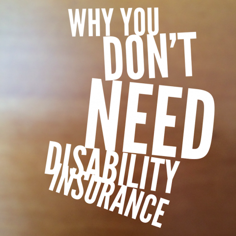Why You Don't Need Disability Insurance